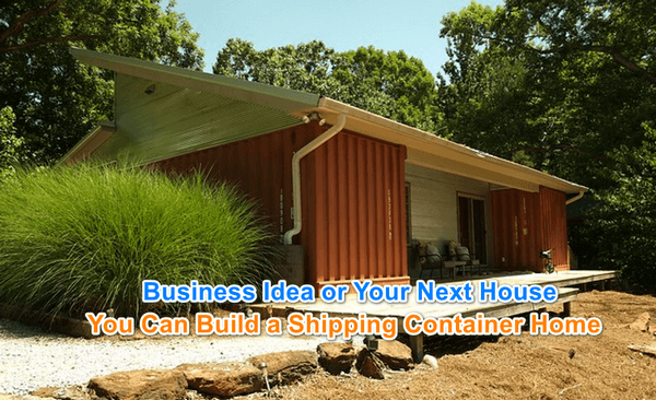 "Image of a shipping container home with ""Business Idea or Your Next House - You Can Build a Shipping Container Home"" on top"