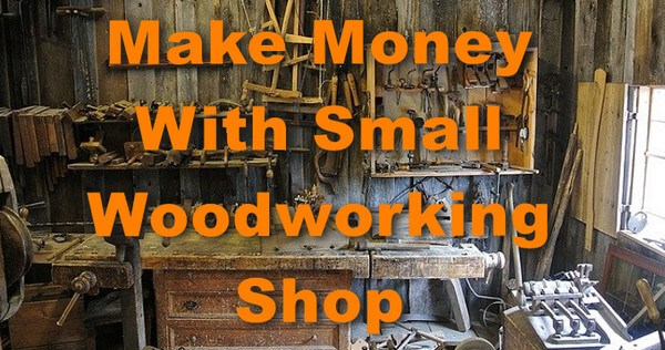 Make Money with Small Woodworking Shop
